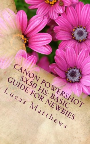 Canon Powershot SX50 HS: Basic Guide for Newbies: User Guide