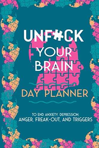 Unfu*k Your Brain: Day Planner to End Anxiety, Depression, Anger, Freak-out, And Triggers Notebook / Journal
