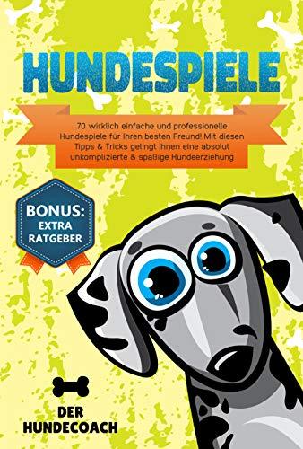 Hundespiele: 70 wirklich einfache und professionelle Hundespiele für Ihren besten Freund! Mit diesen Tipps & Tricks gelingt Ihnen eine absolut unkomplizierte & spaßige Hundeerziehung inkl. BONUS