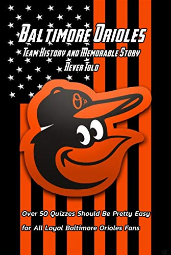 Baltimore Orioles Team History and Memorable Story Never Told: Over 50 Quizzes Should Be Pretty Easy for All Loyal Baltimore Orioles Fans: Big Book of Baseball