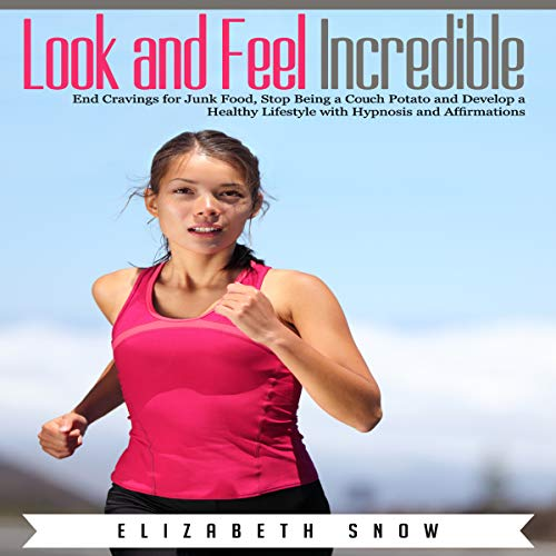 Look and Feel Incredible: End Cravings for Junk Food, Stop Being a Couch Potato and Develop a Healthy Lifestyle with Hypnosis and Affirmations audiobook cover art