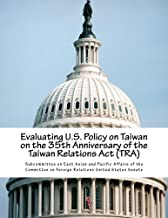 Evaluating U.S. Policy on Taiwan on the 35th Anniversary of the Taiwan Relations Act (TRA)