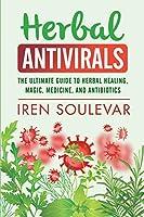 Herbal Antivirals: The Ultimate Guide to Herbal Healing, Magic, Medicine, Antivirals, and Antibiotics