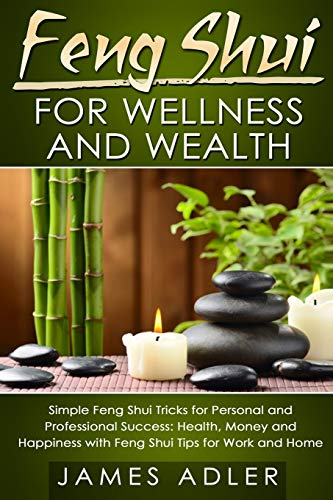 Feng Shui for Wellness and Wealth: Simple Feng Shui Tricks for Personal and Professional Success: Health, Money and Happiness with Feng Shui Tips for Work and Home (Feng Shui, Feng Shui for Beginners)