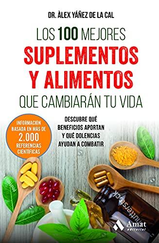 Los 100 mejores suplementos y alimentos que cambiarán tu vida: Descubre qué beneficios aportan y qué dolencias ayudan a combatir