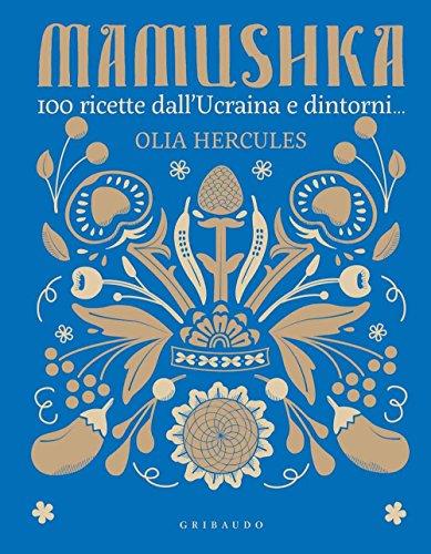 Mamushka. 100 ricette dall'Ucraina e dintorni.... Ediz. illustrata