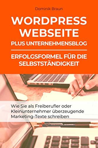 WordPress Webseite plus Unternehmensblog: Erfolgsformel für die Selbstständigkeit: Wie Sie als Freiberufler oder Kleinunternehmer überzeugende Marketing-Texte schreiben