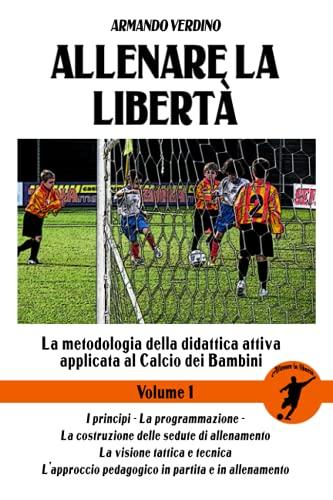 Allenare la libertà - Volume 1: La metodologia della didattica attiva applicata al Calcio dei Bambini