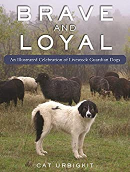 Brave and Loyal: An Illustrated Celebration of Livestock Guardian Dogs by [Cat Urbigkit]