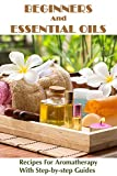 Beginners And Essential Oils: Recipes For Aromatherapy With Step-by-step Guides: Essential Oils For Beginners Homade (English Edition)