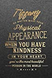 Tiffany No Matter What Your Physical Appearance When You Have Kindness In Your Heart, You're the Most Beautiful Person In the World: Personalized ... Inspirational Gifts for Her with Quotes.