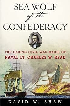 Sea Wolf of the Confederacy: The Daring Civil War Raids of Naval Lt. Charles W. Read by [David W. Shaw]