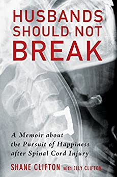 Husbands Should Not Break: A Memoir about the Pursuit of Happiness after Spinal Cord Injury by [Shane Clifton, Elly Clifton]
