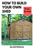 How to Build Your Own Shed from Scratch: Building a Custom Garden Shed from Scratch
