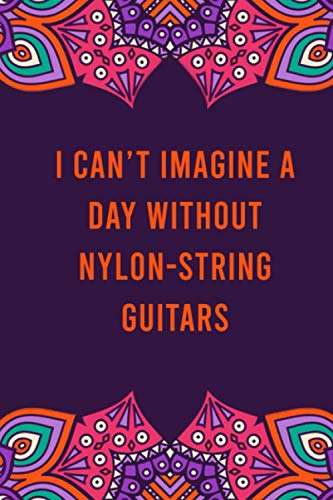 I can't imagine a day without nylon-string guitars: funny notebook for women men, cute journal for writing, appreciation birthday christmas gift for nylon-string guitars lovers