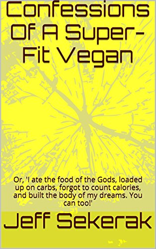 Confessions Of A Super-Fit Vegan: Or, 'I ate the food of the Gods, loaded up on carbs, forgot to count calories, and built the body of my dreams. You can too!' (English Edition)