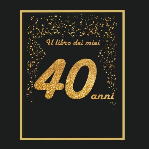 Il Libro Dei Miei 40 Anni: 21X21Cm - 75 Pagine - Biglietti D'Auguri - Idea Regalo Di Compleanno - Buo Compleanno - Libro Degli Opsiti Di Compleanno - Guestbook