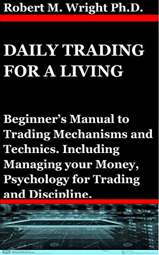 Daily Trading for a Living: Beginner's Manual to Trading Mechanisms and Technics. Including Managing your Money, Psychology for Trading and Discipline. (English Edition)