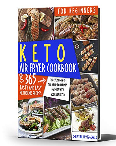 KETO AIR FRYER COOKBOOK FOR BEGINNERS: 365 TASTY AND EASY KETOGENIC RECIPES FOR EVERY DAY OF THE YEAR TO QUICKLY PREPARE WITH YOUR AIR FRYER