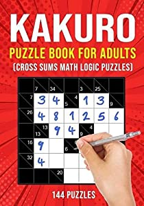 Kakuro Puzzle Book for Adults: Cross Sums Math Logic Puzzles   144 Puzzles   3 Grid Sizes