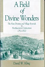 A Field of Divine Wonders: The New Divinity and Village Revivals in Northwestern Connecticut, 1792–1822 (Kenneth Scott Latourette Prize in Religion and Modern Literature)