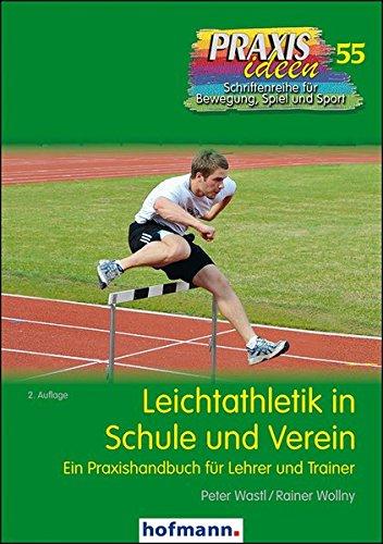 Leichtathletik in Schule und Verein: Ein Praxishandbuch für Lehrer und Trainer (Praxisideen - Schriftenreihe für Bewegung, Spiel und Sport)