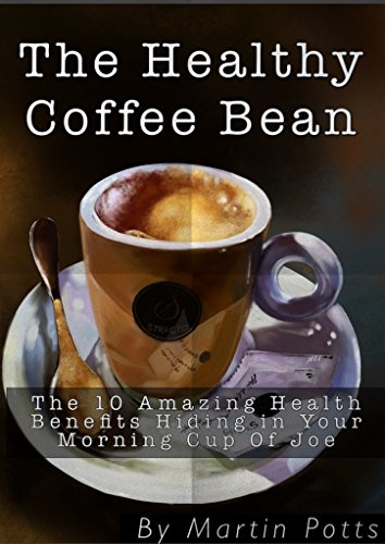 The Healthy Coffee Bean: The 10 Amazing Health Benefits You Never Knew Were Hiding in Your Morining Cup of Joe (English Edition)
