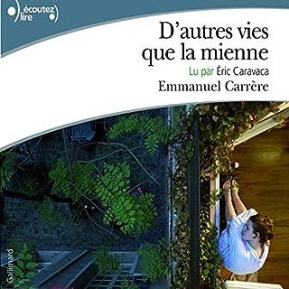 D'autres vies que la mienne                   De :                                                                                                                                 Emmanuel Carrère                               Lu par :                                                                                                                                 Éric Caravaca                      Durée : 7 h et 50 min     20 notations     Global 4,6