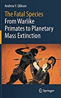 The Fatal Species: From Warlike Primates to Planetary Mass Extinction