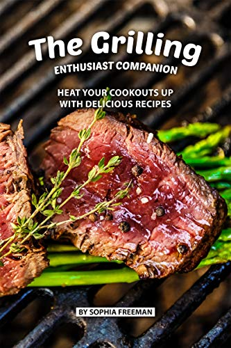 The Grilling Enthusiast Companion: Heat your Cookouts up with Delicious Recipes (English Edition)