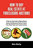 How To Buy Real Estate At Foreclosure Auctions: A Step-by-Step Guide to Making Money Buying, Rehabbing and Selling Property From Sheriff Sales and Trustee Auctions
