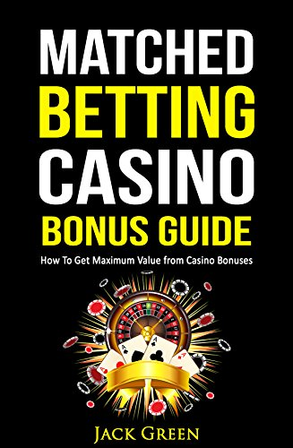 Matched Betting Casino Bonus Guide: How To Get Maximum Value from Casino Bonuses (English Edition)