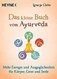 Das kleine Buch vom Ayurveda: Mehr Energie und Ausgeglichenheit für Körper, Geist und Seele. Die besten Tipps und Übungen