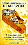 Flipping Houses When You re Dead Broke: 5 Strategies to Begin Your Real Estate Business and Fill Your Empty Pockets