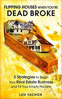 Flipping Houses When You're Dead Broke: 5 Strategies to Begin Your Real Estate Business and Fill Your Empty Pockets by [Lou Vachon]