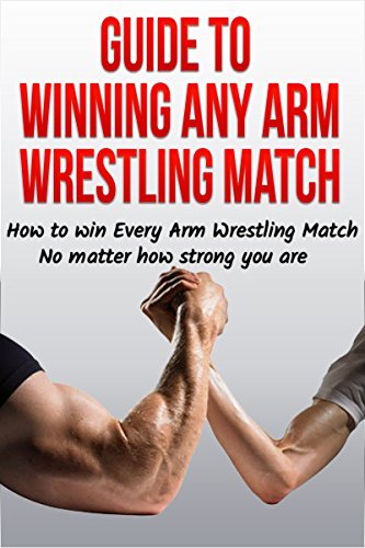 Guide to Winning Any Arm Wrestling Match: How to win Every Arm Wrestling Match no matter how strong you are (Arm Wrestling Training, Arm Wrestling strength, ... table, arm wrestler) (English Edition)