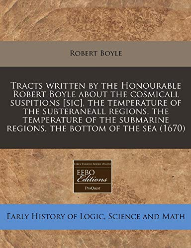 Tracts Written by the Honourable Robert Boyle about the Cosmicall Suspitions [Sic], the Temperature of the Subteraneall Regions, the Temperature of the Submarine Regions, the Bottom of the Sea (1670)