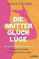 Die Mutterglueck-Luege: Regretting Motherhood - Warum ich lieber Vater geworden waere