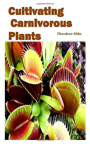 CULTIVATING CARNIVOROUS PLANTS: the comprehensive guide to their biology and cultivation and how to care for them(plants that trap and eat animals)