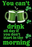 You can't drink all day if you don't start in the morning: Diary St Patrick's Day Leprechaun Shamrock Gift / Lucky Irish Gag Gift Notebook / Fuuny Irish Humor Notebook for Gift 6'X9' 120 pages
