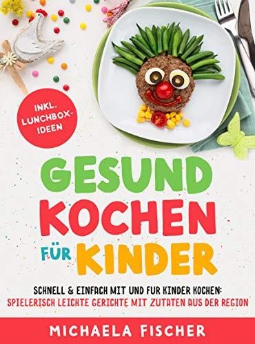 Gesund kochen für Kinder – Schnell & einfach mit und für Kinder kochen. Spielerisch leichte Gerichte mit Zutaten aus der Region.