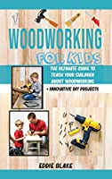 Woodworking for Kids: The Ultimate Guide to Teach Your Children About Woodworking + Innovative DIY Projects