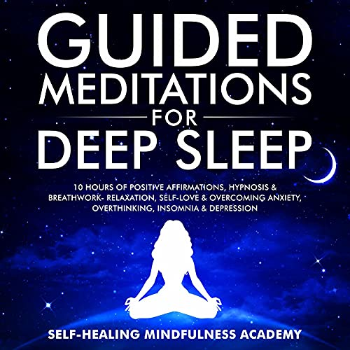 Guided Meditations For Deep Sleep: 10 Hours Of Positive Affirmations, Hypnosis& Breathwork- Relaxation, Self-Love & Overcoming Anxiety, Overthinking, Insomnia& Depression (English Edition)