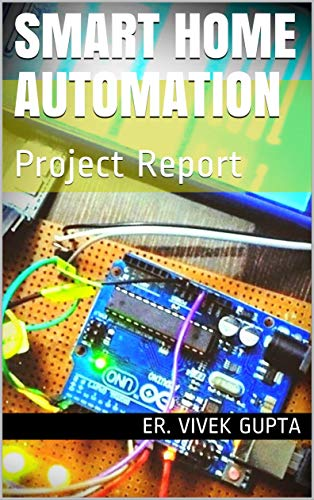 Smart Home Automation: Project Report (Electronics Project Report Book 1) (English Edition)