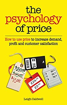 The Psychology of Price: How to use price to increase demand, profit and customer satisfaction by [Leigh Caldwell]