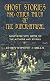 GHOST STORIES AND OTHER TALES OF THE SUPERNATURAL: Annotated with notes on the authors and stories by Christopher J. Mills