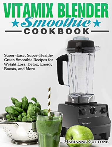 Vitamix Blender Smoothie Cookbook: Super-Easy, Super-Healthy Green Smoothie Recipes for Weight Loss, Detox, Energy Boosts, and More