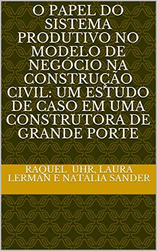 O PAPEL DO SISTEMA PRODUTIVO NO MODELO DE NEGÓCIO NA CONSTRUÇÃO CIVIL: UM ESTUDO DE CASO EM UMA CONSTRUTORA DE GRANDE PORTE (Portuguese Edition)