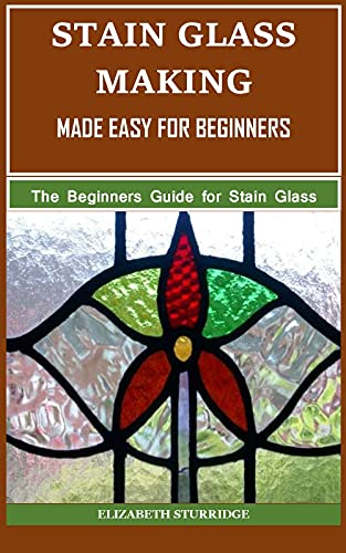STAIN GLASS MAKING MADE EASY FOR BEGINNERS: The Beginners Guide for Stain Glass Making (English Edition)