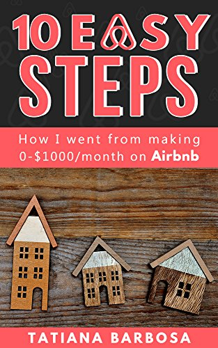 10 EASY STEPS: How I went from making 0-$1000 on Airbnb (AIRBNB HOSTING Book 1)